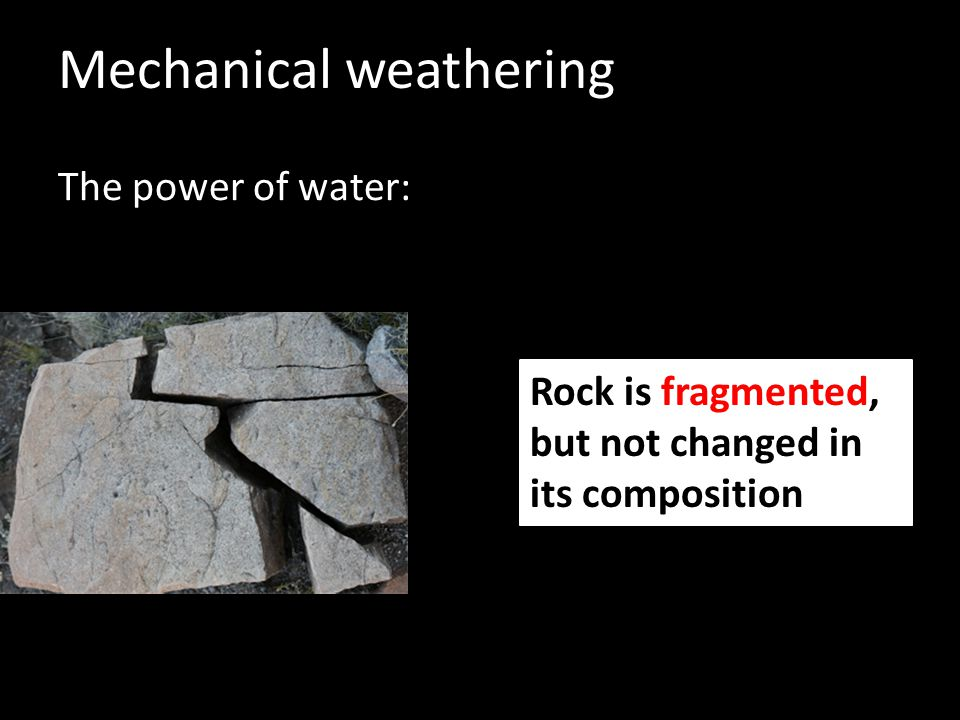 Mechanical weathering The power of water: Rock is fragmented, but not changed in its composition