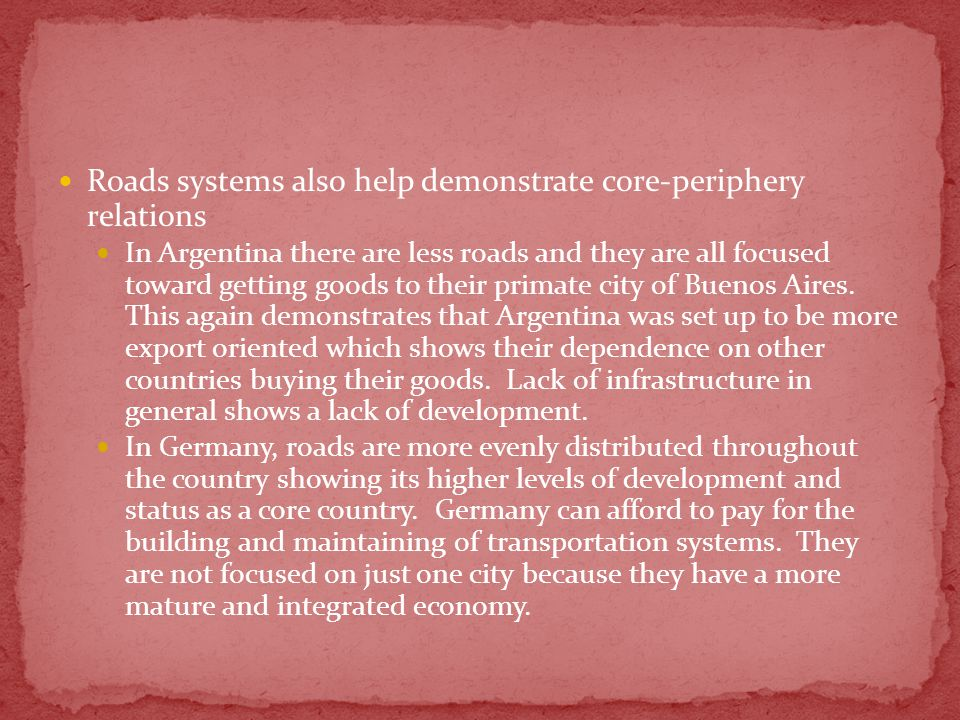 Roads systems also help demonstrate core-periphery relations In Argentina there are less roads and they are all focused toward getting goods to their