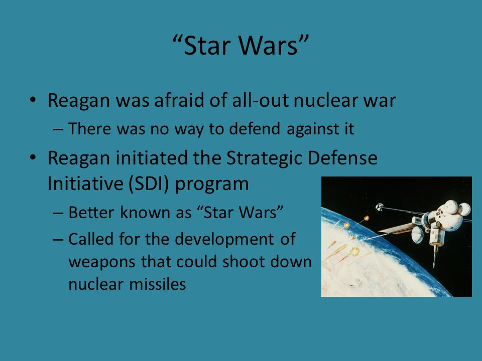 Star Wars Reagan was afraid of all-out nuclear war – There was no way to defend against it Reagan initiated the Strategic Defense Initiative (SDI) program – Better known as Star Wars – Called for the development of weapons that could shoot down nuclear missiles