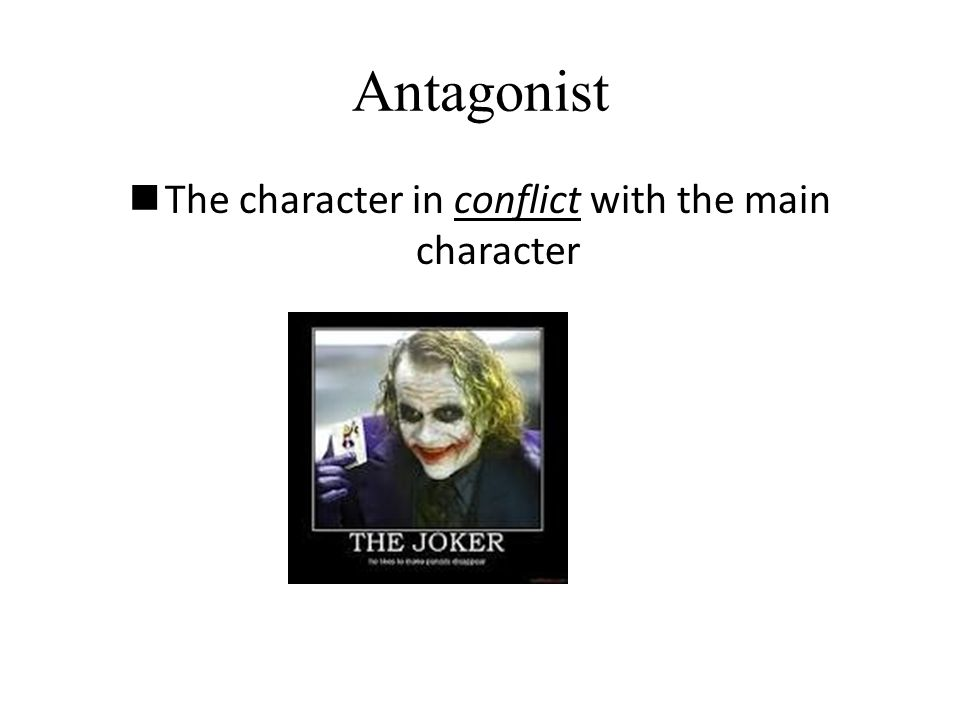 Antagonist The character in conflict with the main character