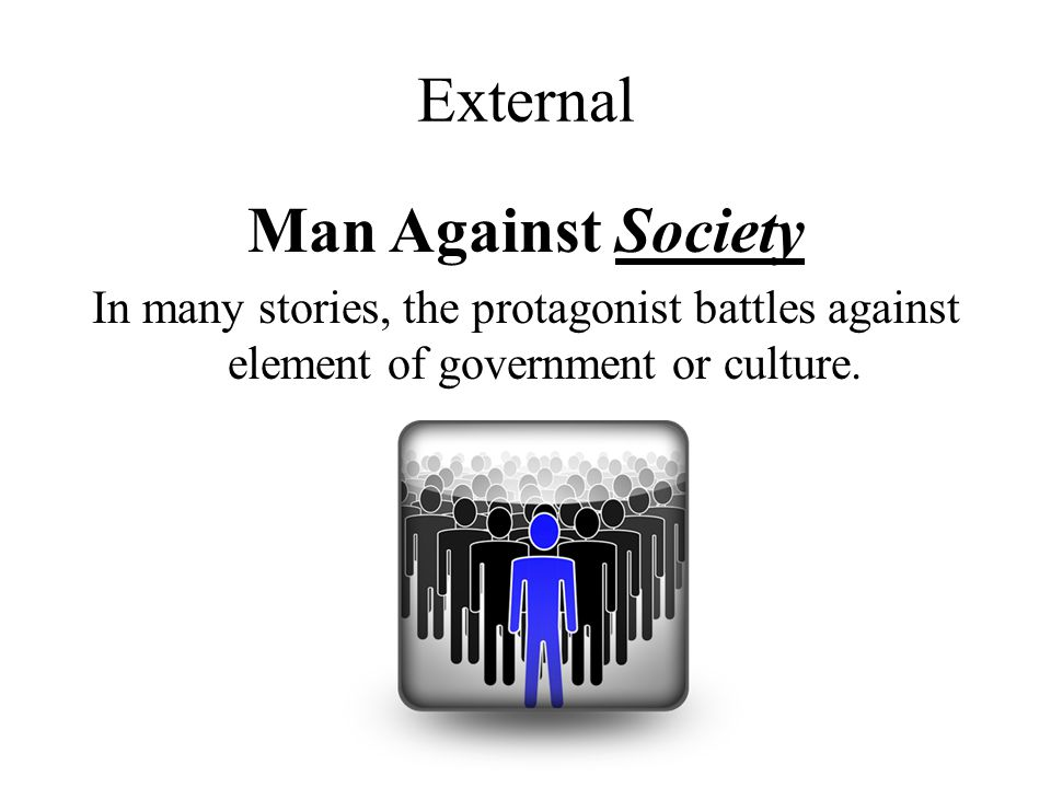 External Man Against Society In many stories, the protagonist battles against element of government or culture.