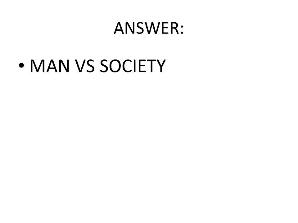 ANSWER: MAN VS SOCIETY