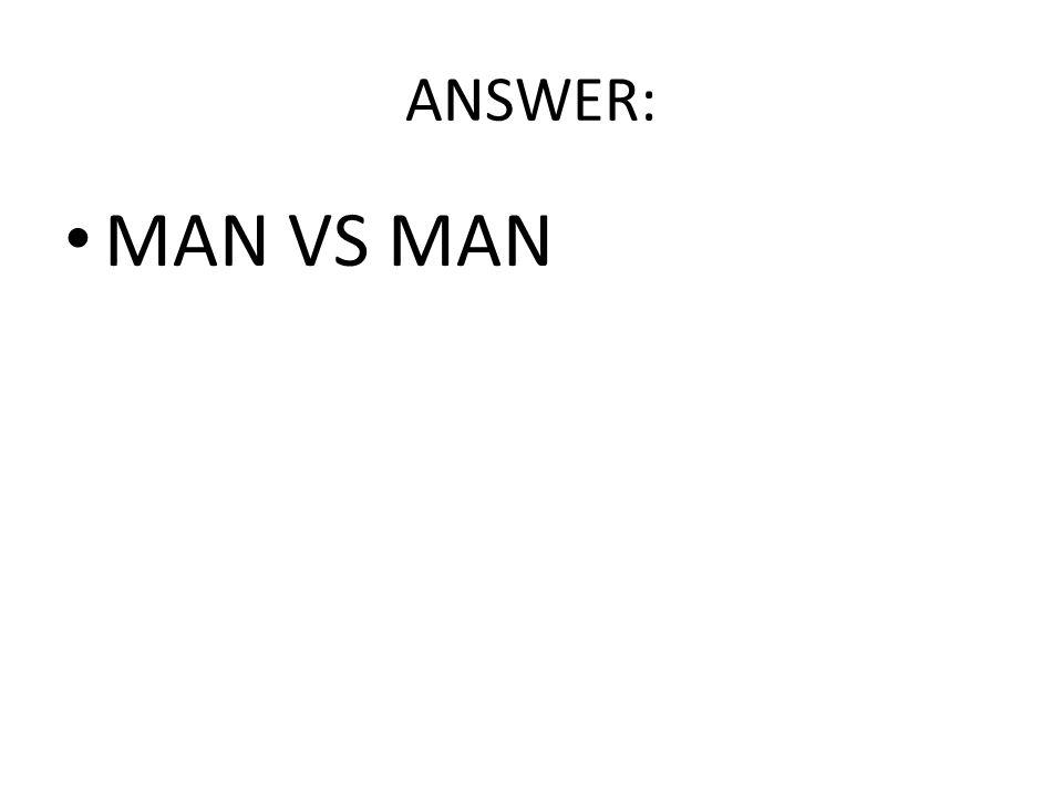 ANSWER: MAN VS MAN