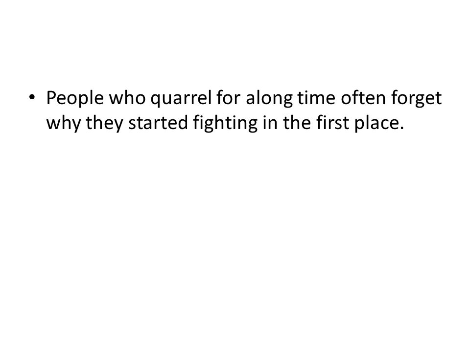 People who quarrel for along time often forget why they started fighting in the first place.
