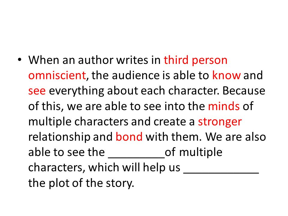 When an author writes in third person omniscient, the audience is able to know and see everything about each character.