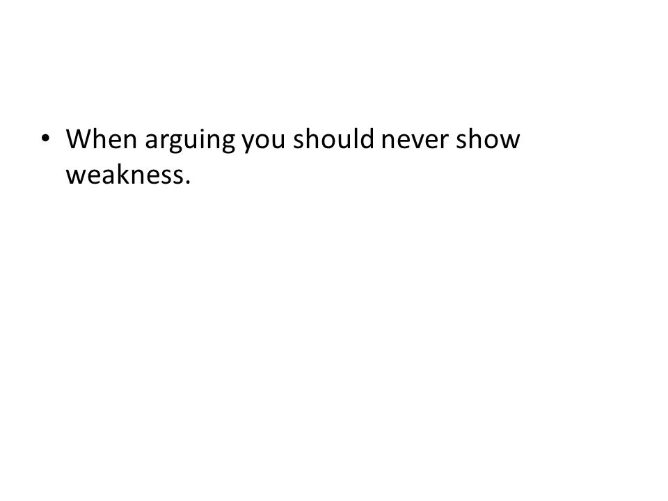 When arguing you should never show weakness.