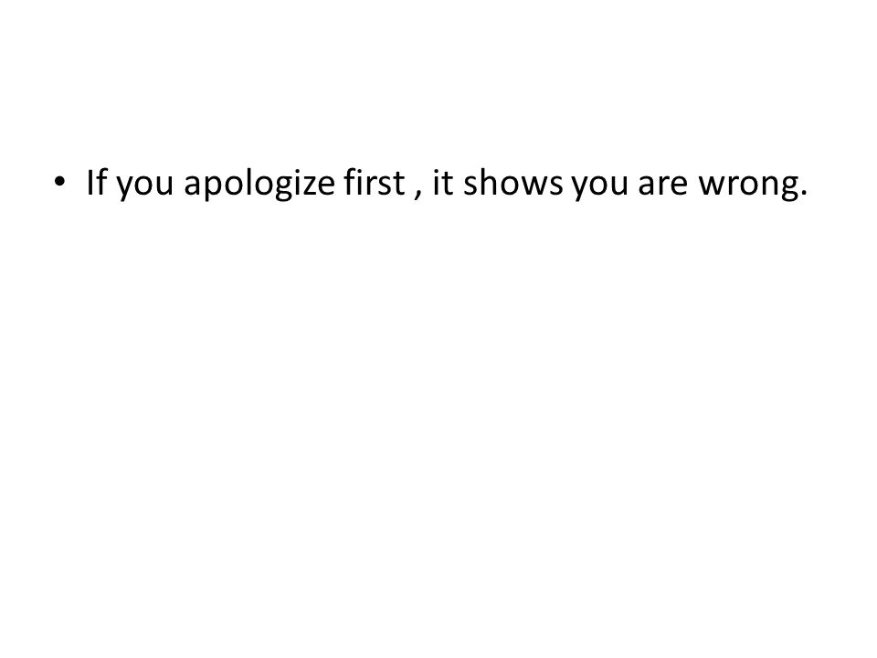 If you apologize first, it shows you are wrong.