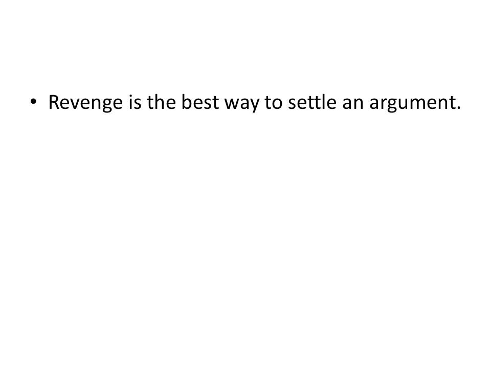 Revenge is the best way to settle an argument.