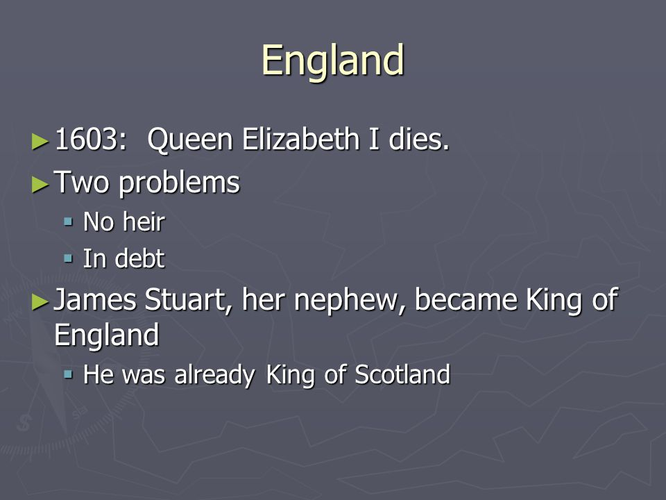England ► 1603: Queen Elizabeth I dies. ► Two problems  No heir  In debt ► James Stuart, her nephew, became King of England  He was already King of