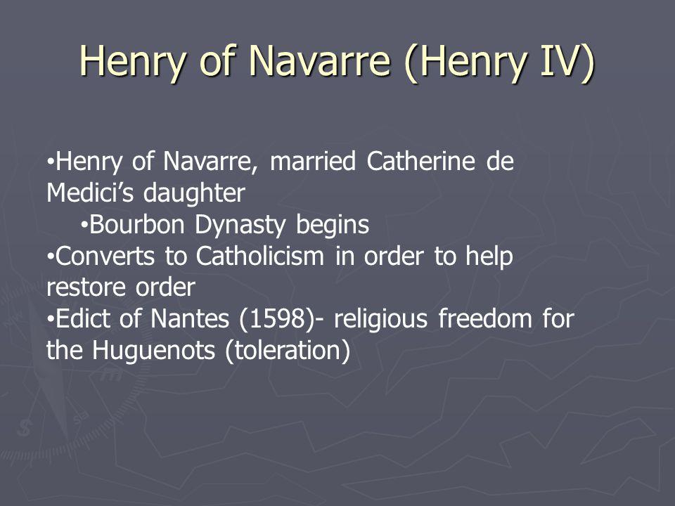 Henry of Navarre (Henry IV) Henry of Navarre, married Catherine de Medici's daughter Bourbon Dynasty begins Converts to Catholicism in order to help restore order Edict of Nantes (1598)- religious freedom for the Huguenots (toleration)