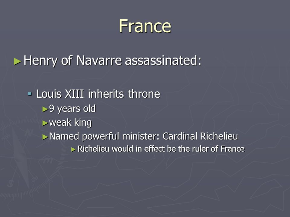 France ► Henry of Navarre assassinated:  Louis XIII inherits throne ► 9 years old ► weak king ► Named powerful minister: Cardinal Richelieu ► Richelieu would in effect be the ruler of France
