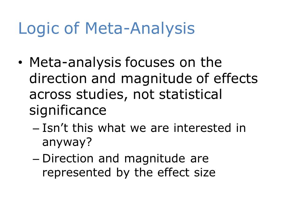 Logic of Meta-Analysis Meta-analysis focuses on the direction and magnitude of effects across studies, not statistical significance – Isn't this what