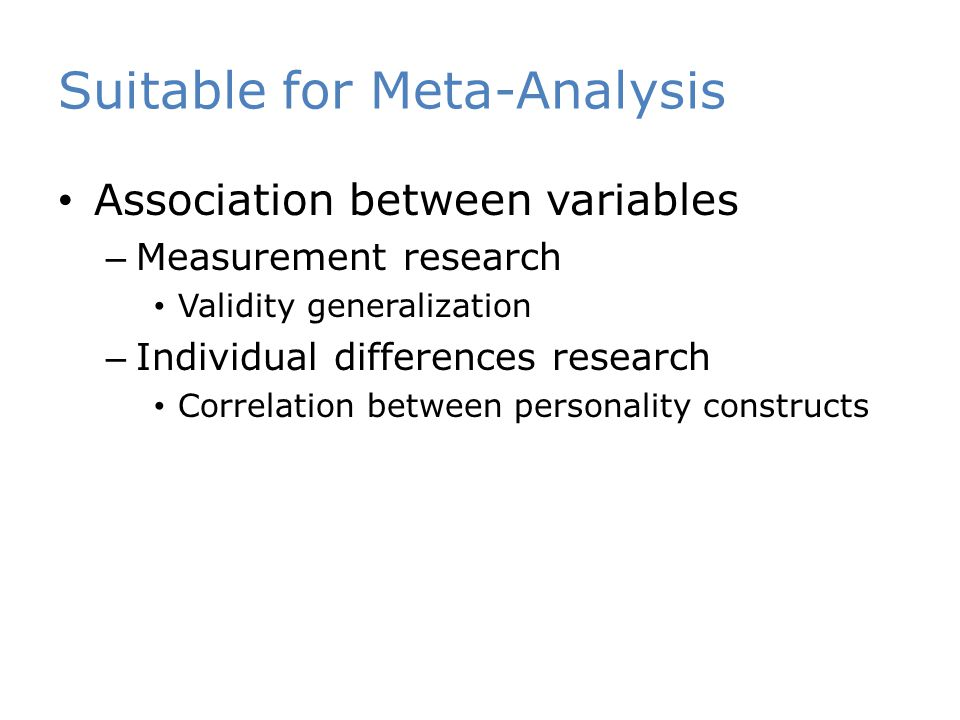 Suitable for Meta-Analysis Association between variables – Measurement research Validity generalization – Individual differences research Correlation between personality constructs