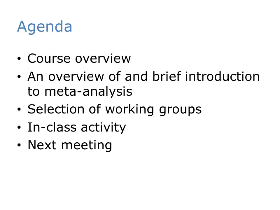 Agenda Course overview An overview of and brief introduction to meta-analysis Selection of working groups In-class activity Next meeting