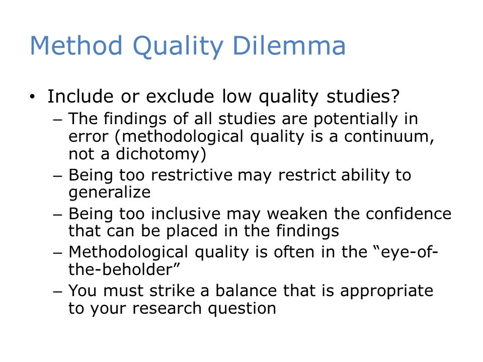 Method Quality Dilemma Include or exclude low quality studies? – The findings of all studies are potentially in error (methodological quality is a con