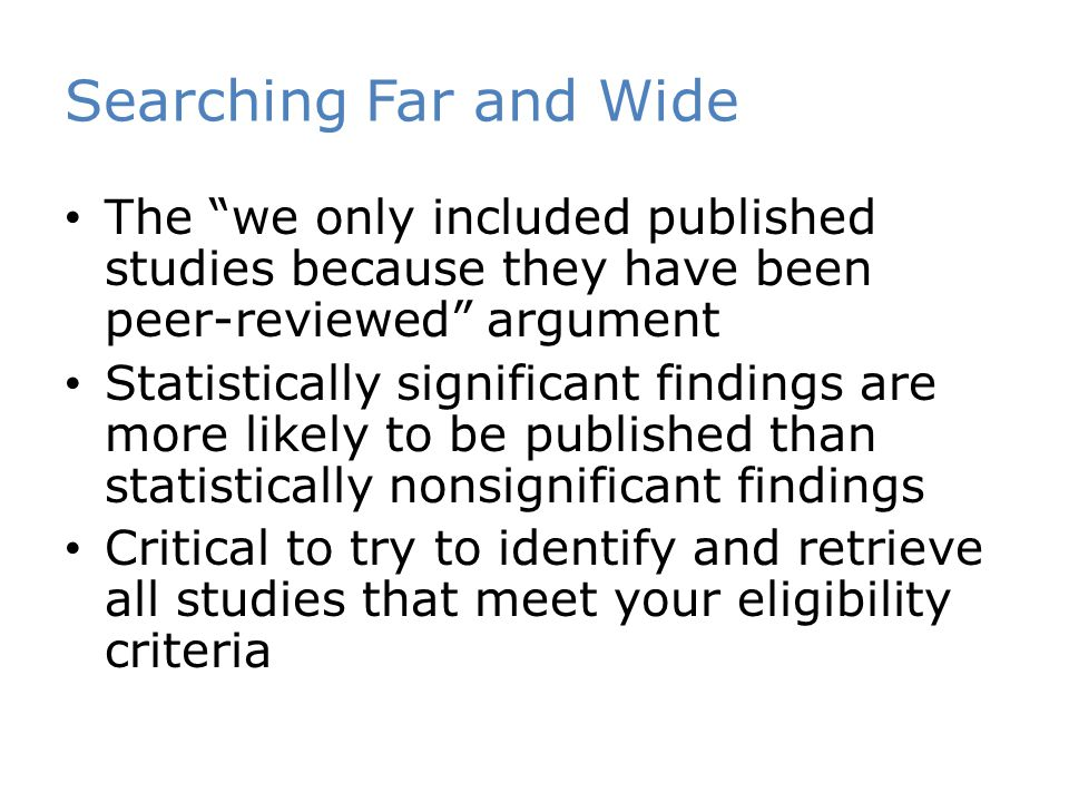 Searching Far and Wide The we only included published studies because they have been peer-reviewed argument Statistically significant findings are more likely to be published than statistically nonsignificant findings Critical to try to identify and retrieve all studies that meet your eligibility criteria