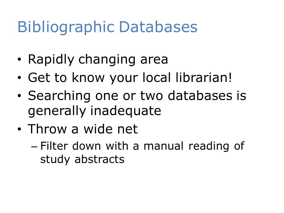 Bibliographic Databases Rapidly changing area Get to know your local librarian! Searching one or two databases is generally inadequate Throw a wide ne