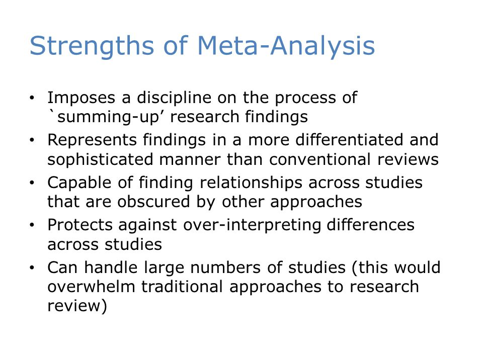Strengths of Meta-Analysis Imposes a discipline on the process of `summing-up' research findings Represents findings in a more differentiated and sophisticated manner than conventional reviews Capable of finding relationships across studies that are obscured by other approaches Protects against over-interpreting differences across studies Can handle large numbers of studies (this would overwhelm traditional approaches to research review)