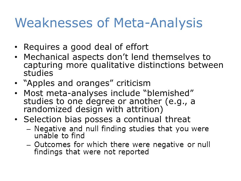 Weaknesses of Meta-Analysis Requires a good deal of effort Mechanical aspects don't lend themselves to capturing more qualitative distinctions between studies Apples and oranges criticism Most meta-analyses include blemished studies to one degree or another (e.g., a randomized design with attrition) Selection bias posses a continual threat – Negative and null finding studies that you were unable to find – Outcomes for which there were negative or null findings that were not reported