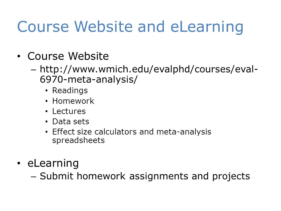 Course Website and eLearning Course Website – http://www.wmich.edu/evalphd/courses/eval- 6970-meta-analysis/ Readings Homework Lectures Data sets Effect size calculators and meta-analysis spreadsheets eLearning – Submit homework assignments and projects