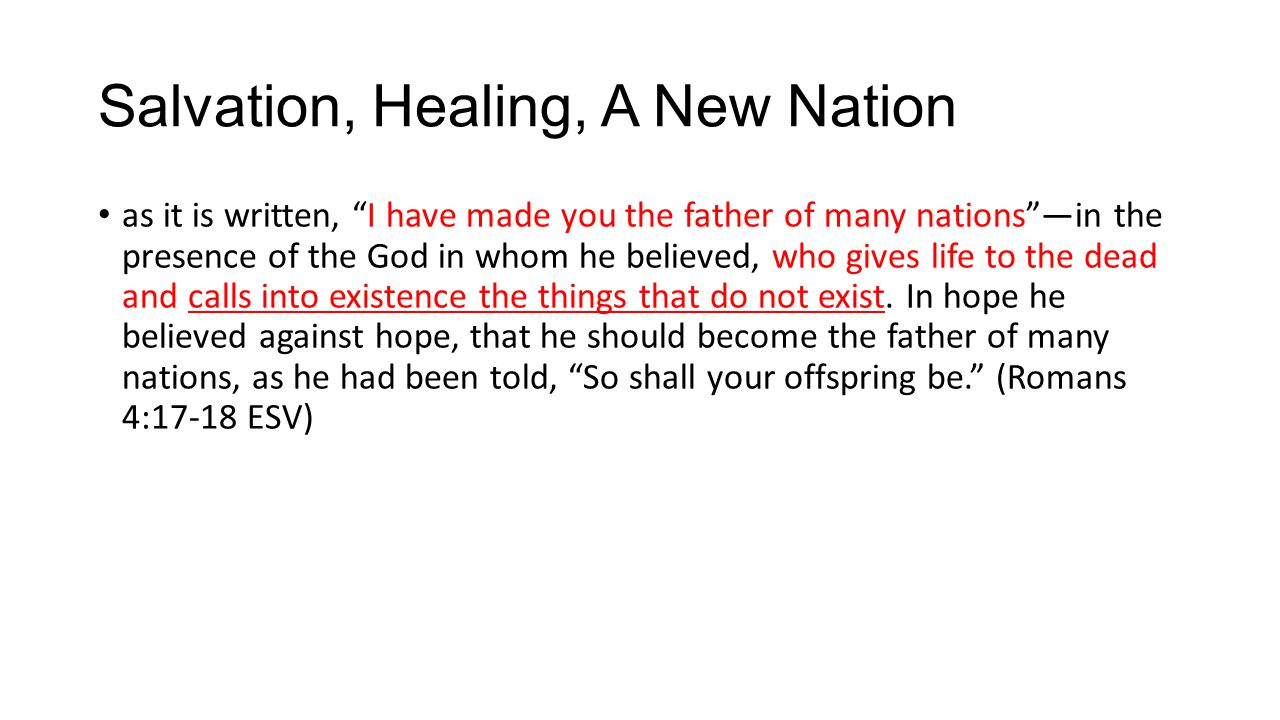 Salvation, Healing, A New Nation as it is written, I have made you the father of many nations —in the presence of the God in whom he believed, who gives life to the dead and calls into existence the things that do not exist.