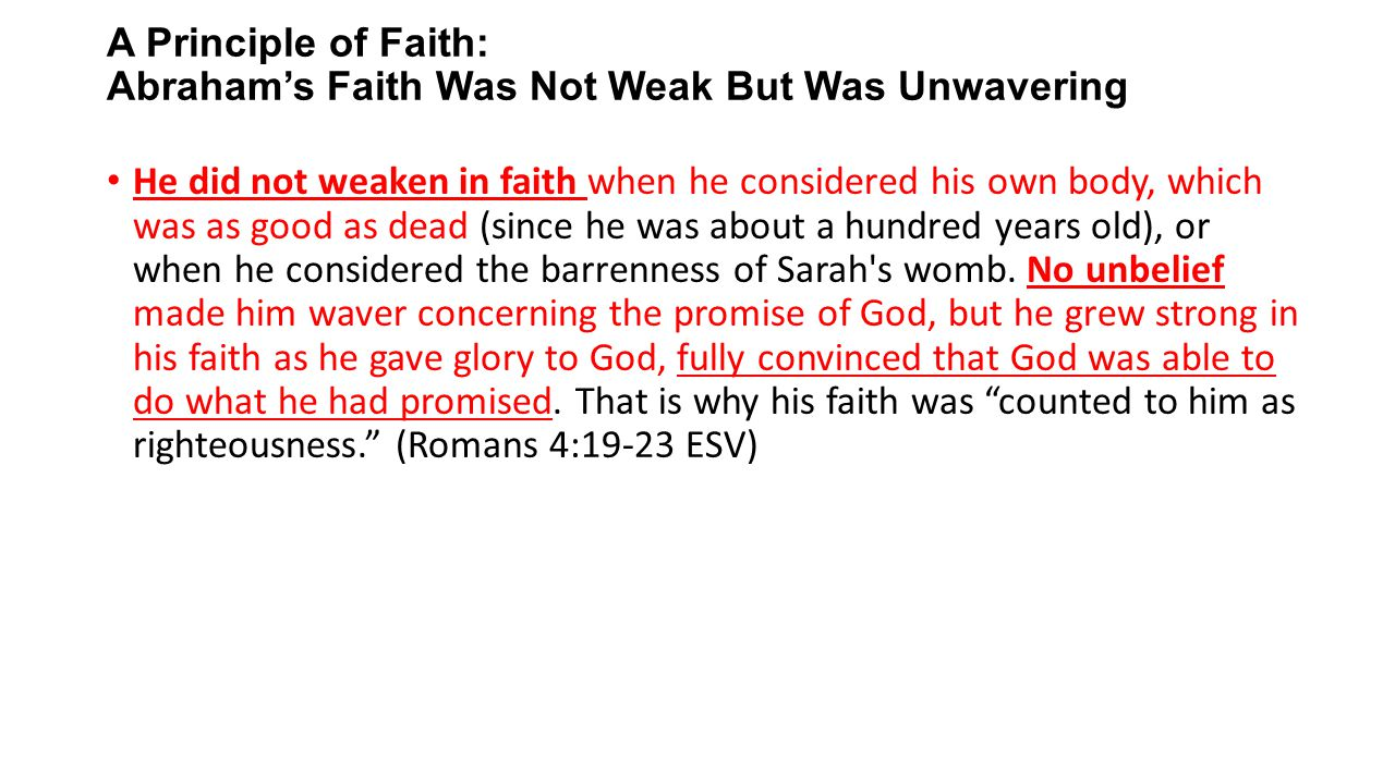 A Principle of Faith: Abraham's Faith Was Not Weak But Was Unwavering He did not weaken in faith when he considered his own body, which was as good as dead (since he was about a hundred years old), or when he considered the barrenness of Sarah s womb.