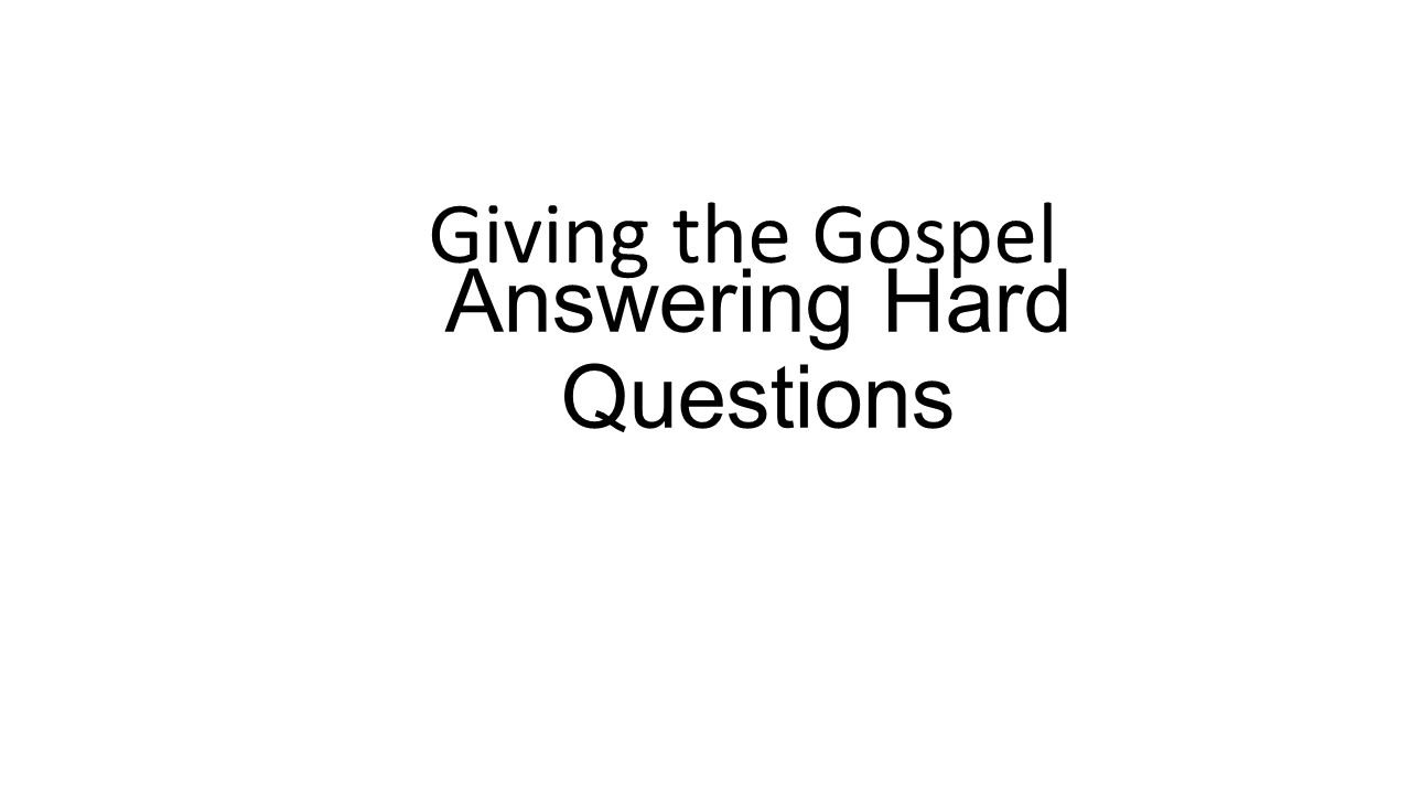 Answering Hard Questions Giving the Gospel