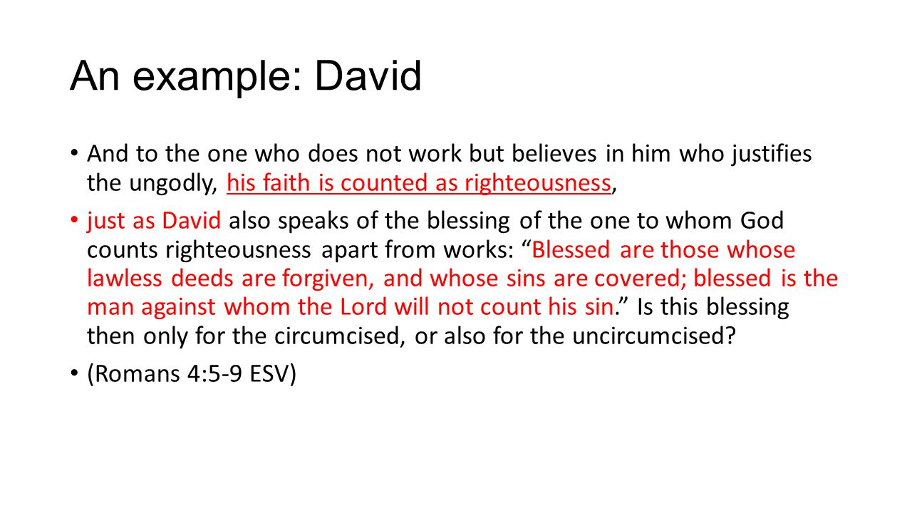 An example: David And to the one who does not work but believes in him who justifies the ungodly, his faith is counted as righteousness, just as David also speaks of the blessing of the one to whom God counts righteousness apart from works: Blessed are those whose lawless deeds are forgiven, and whose sins are covered; blessed is the man against whom the Lord will not count his sin. Is this blessing then only for the circumcised, or also for the uncircumcised.
