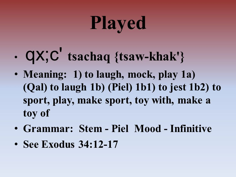 Played qx;c tsachaq {tsaw-khak } Meaning: 1) to laugh, mock, play 1a) (Qal) to laugh 1b) (Piel) 1b1) to jest 1b2) to sport, play, make sport, toy with, make a toy of Grammar: Stem - Piel Mood - Infinitive See Exodus 34:12-17
