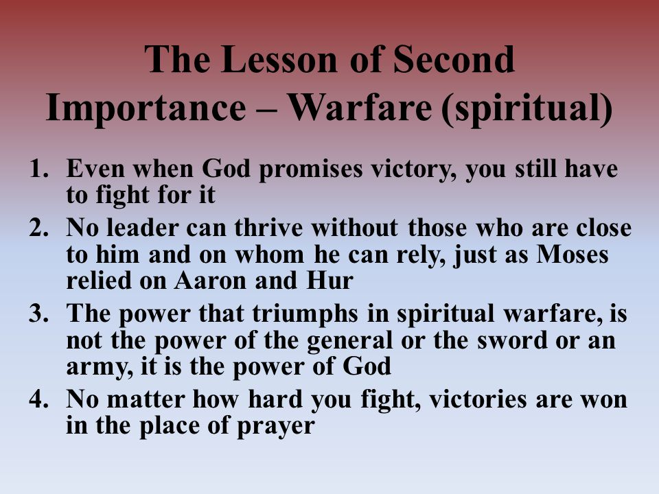 The Lesson of Second Importance – Warfare (spiritual) 1.Even when God promises victory, you still have to fight for it 2.No leader can thrive without those who are close to him and on whom he can rely, just as Moses relied on Aaron and Hur 3.The power that triumphs in spiritual warfare, is not the power of the general or the sword or an army, it is the power of God 4.No matter how hard you fight, victories are won in the place of prayer
