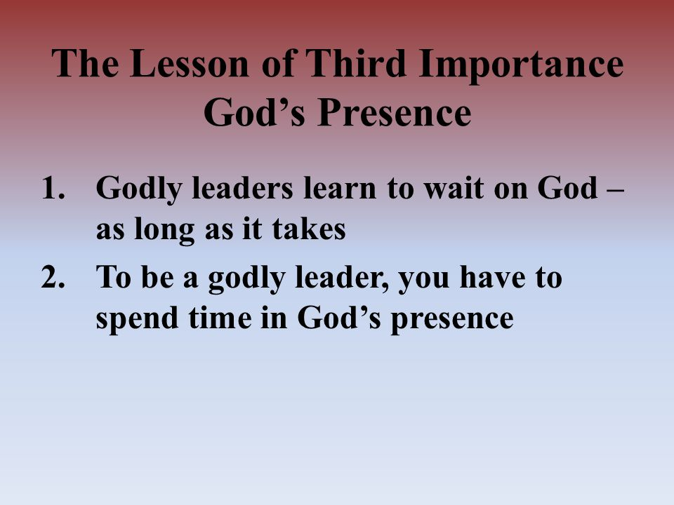 1.Godly leaders learn to wait on God – as long as it takes 2.To be a godly leader, you have to spend time in God's presence