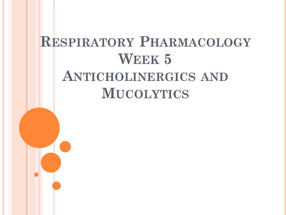 R ESPIRATORY P HARMACOLOGY W EEK 5 A NTICHOLINERGICS AND M UCOLYTICS
