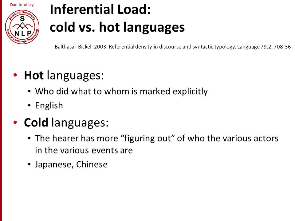 Dan Jurafsky Inferential Load: cold vs. hot languages Hot languages: Who did what to whom is marked explicitly English Cold languages: The hearer has