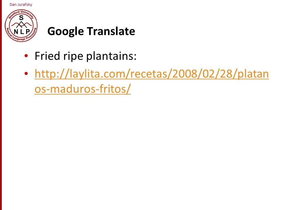 Dan Jurafsky Google Translate Fried ripe plantains: http://laylita.com/recetas/2008/02/28/platan os-maduros-fritos/ http://laylita.com/recetas/2008/02/28/platan os-maduros-fritos/