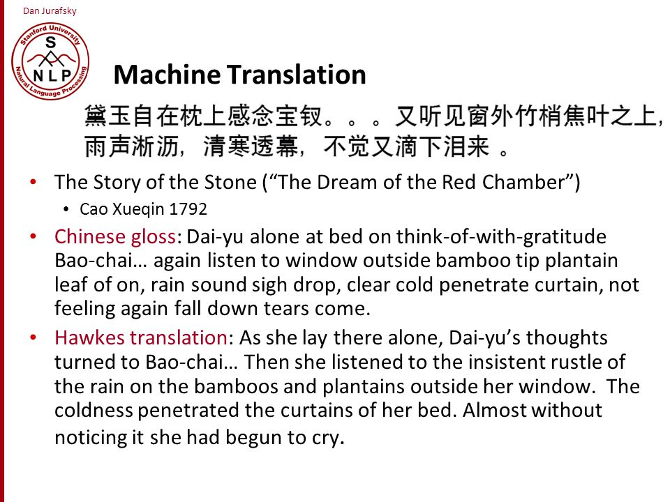 Dan Jurafsky Machine Translation The Story of the Stone ( The Dream of the Red Chamber ) Cao Xueqin 1792 Chinese gloss: Dai-yu alone at bed on think-of-with-gratitude Bao-chai… again listen to window outside bamboo tip plantain leaf of on, rain sound sigh drop, clear cold penetrate curtain, not feeling again fall down tears come.