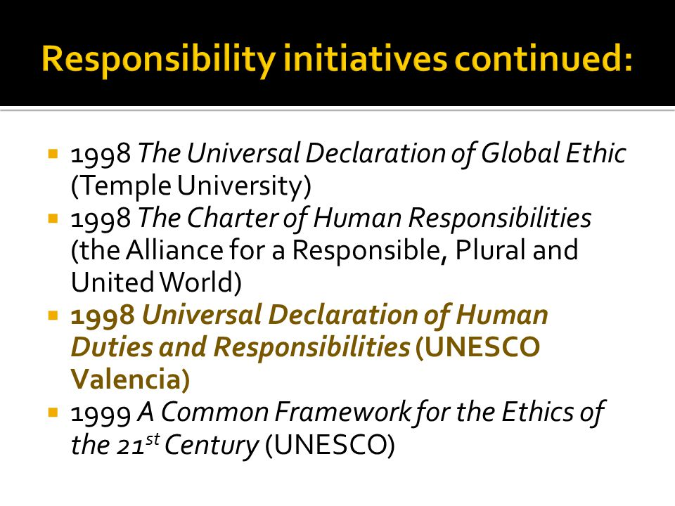  1998 The Universal Declaration of Global Ethic (Temple University)  1998 The Charter of Human Responsibilities (the Alliance for a Responsible, Plu