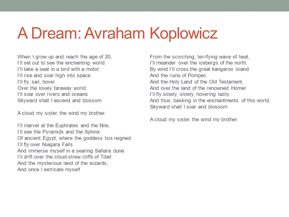 A Dream: Avraham Koplowicz When I grow up and reach the age of 20, I'll set out to see the enchanting world. I'll take a seat in a bird with a motor;