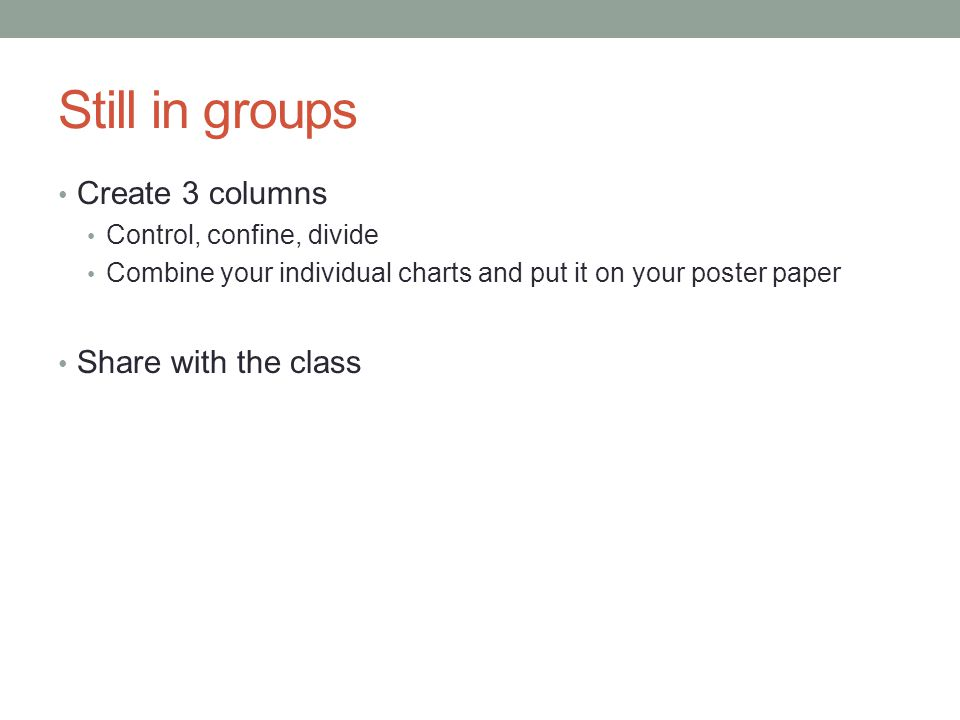 Still in groups Create 3 columns Control, confine, divide Combine your individual charts and put it on your poster paper Share with the class