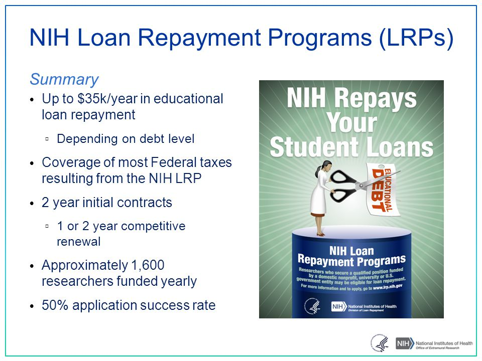 NIH Loan Repayment Programs (LRPs) Summary Up to $35k/year in educational loan repayment ▫ Depending on debt level Coverage of most Federal taxes resulting from the NIH LRP 2 year initial contracts ▫ 1 or 2 year competitive renewal Approximately 1,600 researchers funded yearly 50% application success rate