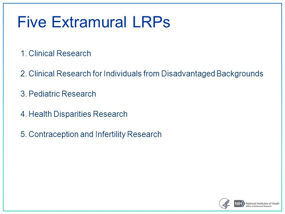Five Extramural LRPs 1.Clinical Research 2.Clinical Research for Individuals from Disadvantaged Backgrounds 3.Pediatric Research 4.Health Disparities Research 5.Contraception and Infertility Research