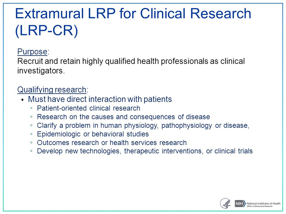 Extramural LRP for Clinical Research (LRP-CR) Qualifying research: Must have direct interaction with patients ▫ Patient-oriented clinical research ▫ Research on the causes and consequences of disease ▫ Clarify a problem in human physiology, pathophysiology or disease, ▫ Epidemiologic or behavioral studies ▫ Outcomes research or health services research ▫ Develop new technologies, therapeutic interventions, or clinical trials Purpose: Recruit and retain highly qualified health professionals as clinical investigators.