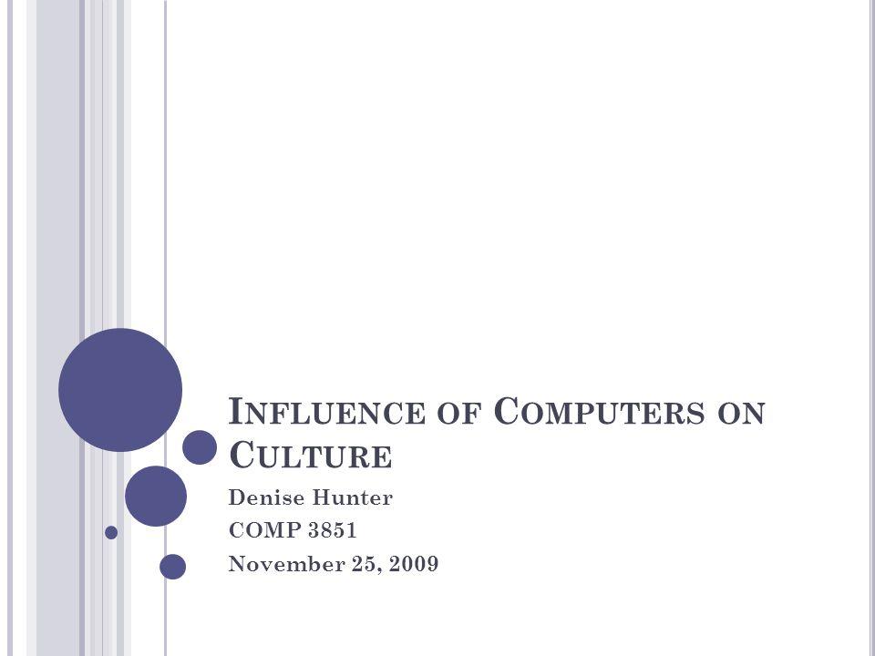 I NFLUENCE OF C OMPUTERS ON C ULTURE Denise Hunter COMP 3851 November 25, 2009