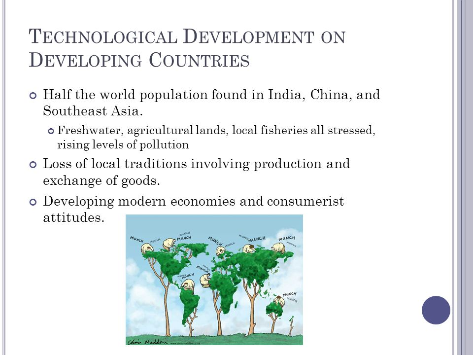 T ECHNOLOGICAL D EVELOPMENT ON D EVELOPING C OUNTRIES Half the world population found in India, China, and Southeast Asia.
