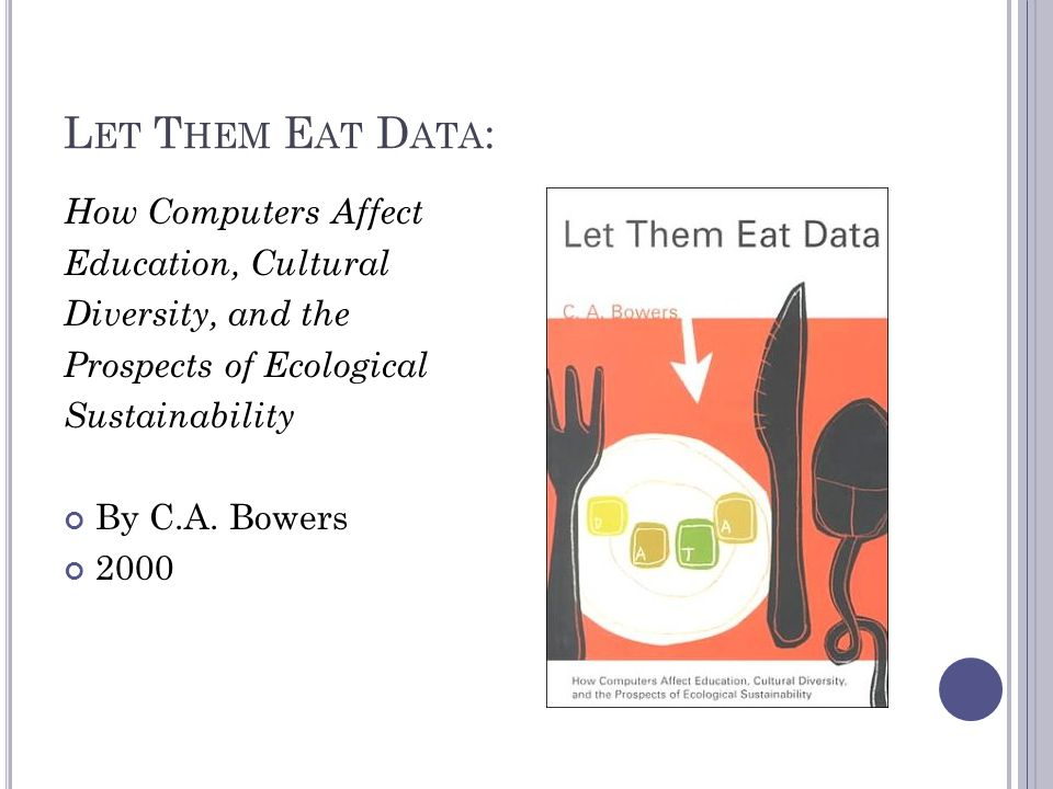 L ET T HEM E AT D ATA : How Computers Affect Education, Cultural Diversity, and the Prospects of Ecological Sustainability By C.A.