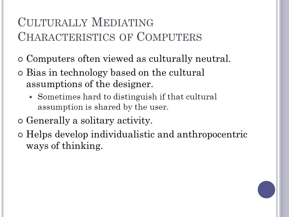 C ULTURALLY M EDIATING C HARACTERISTICS OF C OMPUTERS Computers often viewed as culturally neutral.