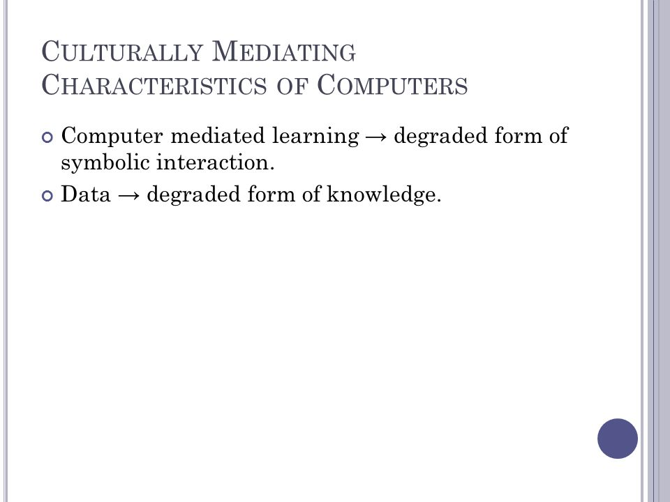 C ULTURALLY M EDIATING C HARACTERISTICS OF C OMPUTERS Computer mediated learning → degraded form of symbolic interaction.
