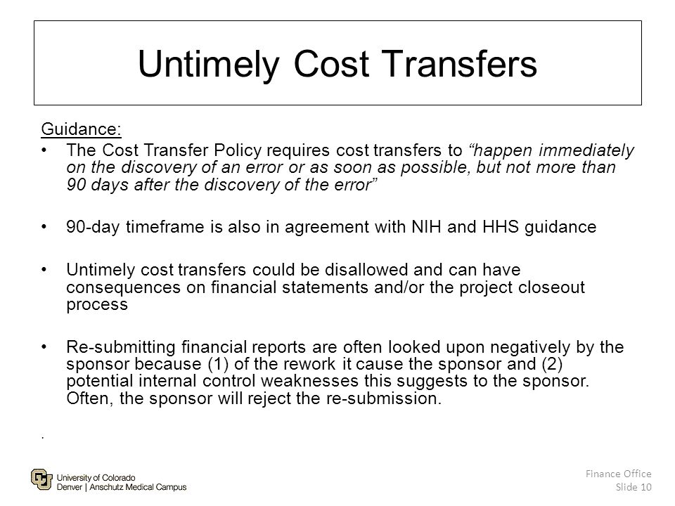 Untimely Cost Transfers Guidance: The Cost Transfer Policy requires cost transfers to happen immediately on the discovery of an error or as soon as possible, but not more than 90 days after the discovery of the error 90-day timeframe is also in agreement with NIH and HHS guidance Untimely cost transfers could be disallowed and can have consequences on financial statements and/or the project closeout process Re-submitting financial reports are often looked upon negatively by the sponsor because (1) of the rework it cause the sponsor and (2) potential internal control weaknesses this suggests to the sponsor.