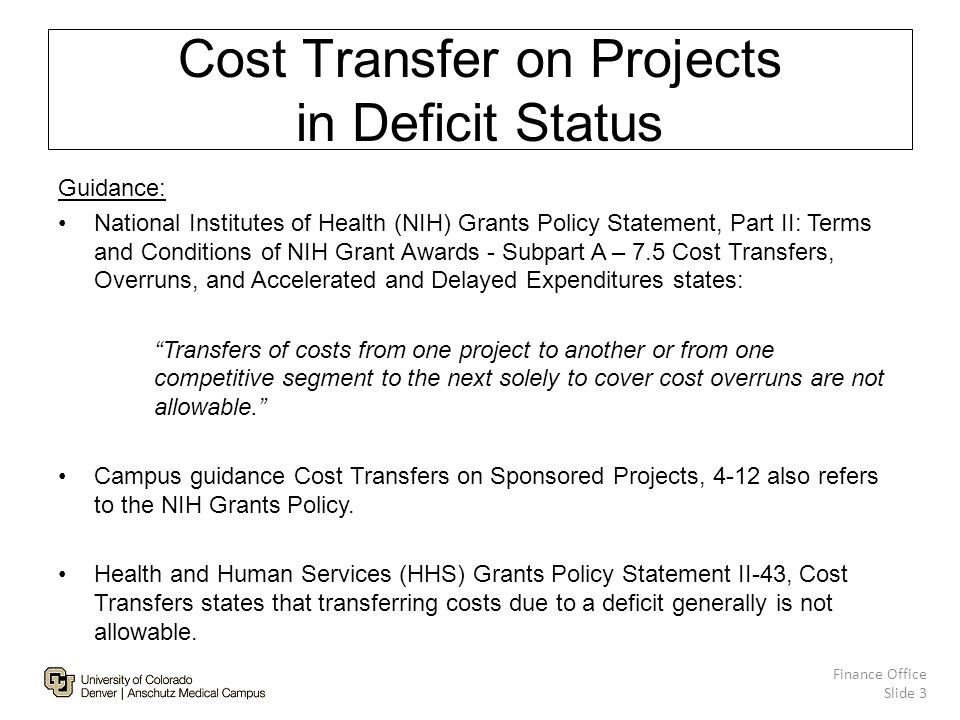 Cost Transfer on Projects in Deficit Status Finance Office Slide 3 Guidance: National Institutes of Health (NIH) Grants Policy Statement, Part II: Terms and Conditions of NIH Grant Awards - Subpart A – 7.5 Cost Transfers, Overruns, and Accelerated and Delayed Expenditures states: Transfers of costs from one project to another or from one competitive segment to the next solely to cover cost overruns are not allowable. Campus guidance Cost Transfers on Sponsored Projects, 4-12 also refers to the NIH Grants Policy.