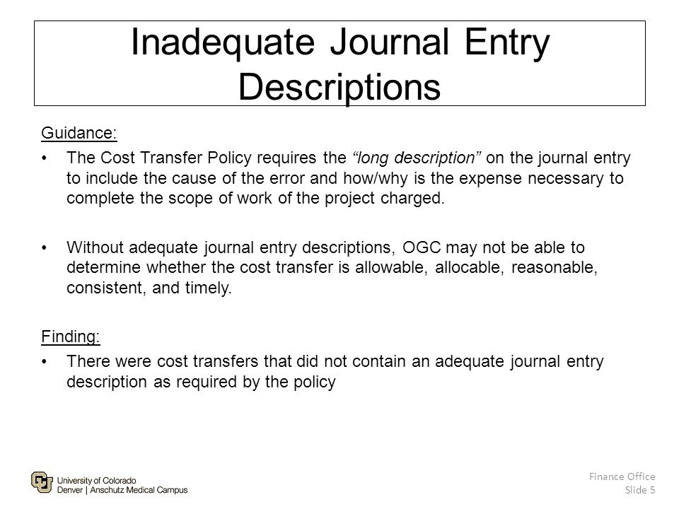 Inadequate Journal Entry Descriptions Guidance: The Cost Transfer Policy requires the long description on the journal entry to include the cause of the error and how/why is the expense necessary to complete the scope of work of the project charged.