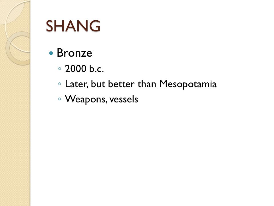 SHANG Bronze ◦ 2000 b.c. ◦ Later, but better than Mesopotamia ◦ Weapons, vessels